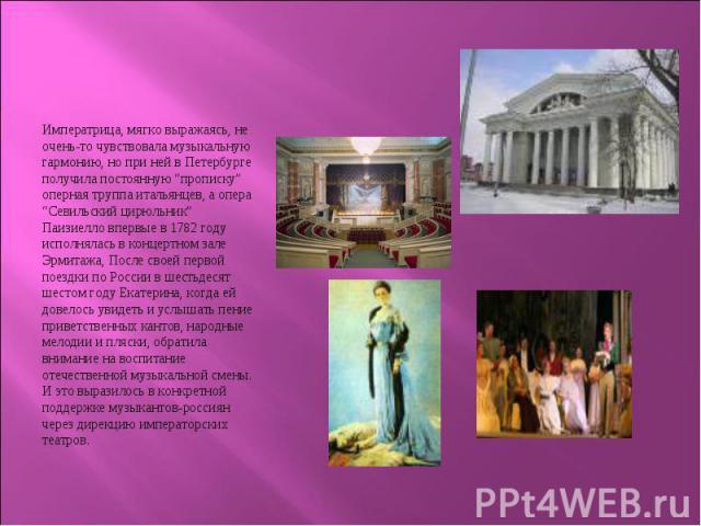 """Императрица, мягко выражаясь, не очень-то чувствовала музыкальную гармонию, но при ней в Петербурге получила постоянную """"прописку"""" оперная труппа итальянцев, а опера """"Севильский цирюльник"""" Паизиелло впервые в 1782 году исполнялась в концертном зале …"""