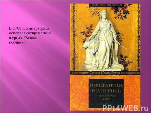 """В 1769 г. императрица основала сатирический журнал """"Всякая всячина"""". В 1769 г. императрица основала сатирический журнал """"Всякая всячина""""."""