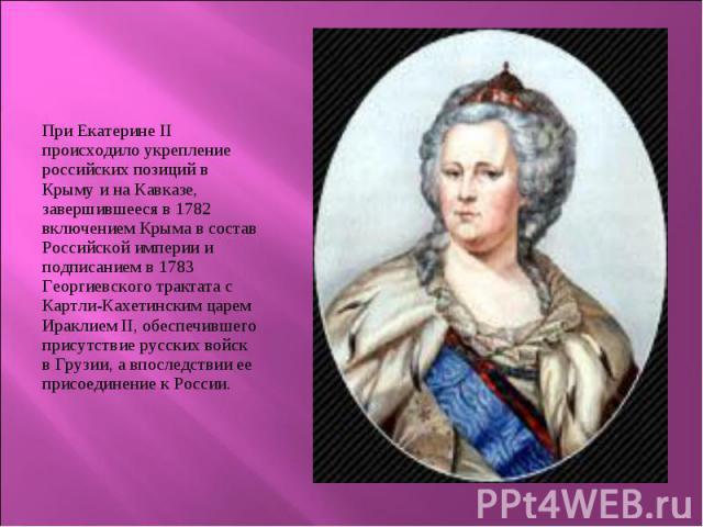 При Екатерине ІІ происходило укрепление российских позиций в Крыму и на Кавказе, завершившееся в 1782 включением Крыма в состав Российской империи и подписанием в 1783 Георгиевского трактата с Картли-Кахетинским царем Ираклием II, обеспечившего прис…