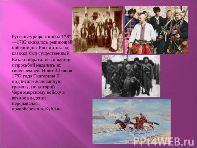 Русско-турецкая война 1787—1792 оказалась решающей победой для России, вклад казаков был существенный. Русско-турецкая война 1787—1792 оказалась решающей победой для России, вклад казаков был существенный. Казаки обратились к царице с просьбой надел…