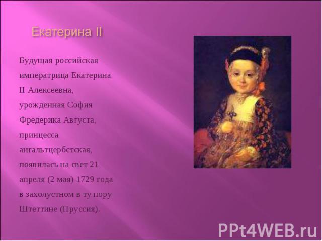 Будущая российская императрица Екатерина II Алексеевна, урожденная София Фредерика Августа, принцесса ангальтцербстская, появилась на свет 21 апреля (2 мая) 1729 года в захолустном в ту пору Штеттине (Пруссия). Будущая российская императрица Екатери…