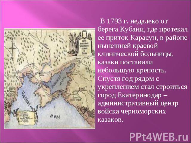 В 1793 г. недалеко от берега Кубани, где протекал ее приток Карасун, в районе нынешней краевой клинической больницы, казаки поставили небольшую крепость. Спустя год рядом с укреплением стал строиться город Екатеринодар – административн…