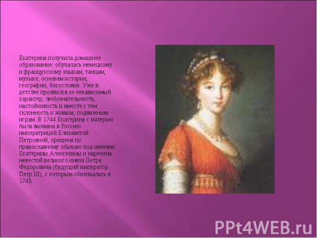 Екатерина получила домашнее образование: обучалась немецкому и французскому языкам, танцам, музыке, основам истории, географии, богословия. Уже в детстве проявился ее независимый характер, любознательность, настойчивость и вместе с тем склонность к …