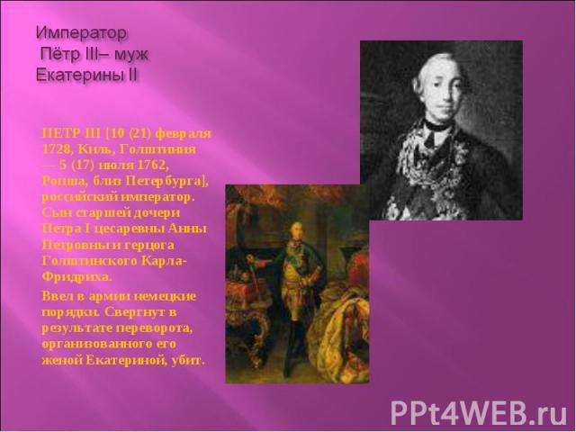 ПЕТР III [10 (21) февраля 1728, Киль, Голштиния — 5 (17) июля 1762, Ропша, близ Петербурга], российский император. Сын старшей дочери Петра I цесаревны Анны Петровны и герцога Голштинского Карла-Фридриха. ПЕТР III [10 (21) февраля 1728, Киль, Голшти…