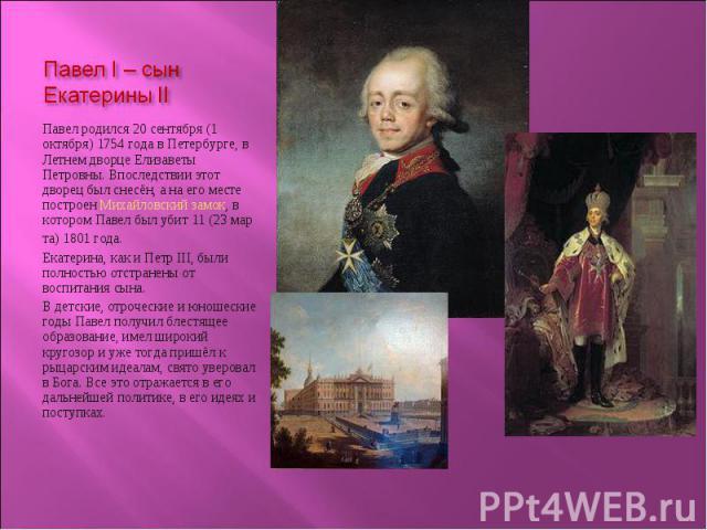 Павел родился 20 сентября (1 октября) 1754 года в Петербурге, в Летнем дворце Елизаветы Петровны. Впоследствии этот дворец был снесён, а на его месте построен Михайловский замок, в котором Павел был убит 11 (23 мар Павел родился 20 сентября (1 октяб…