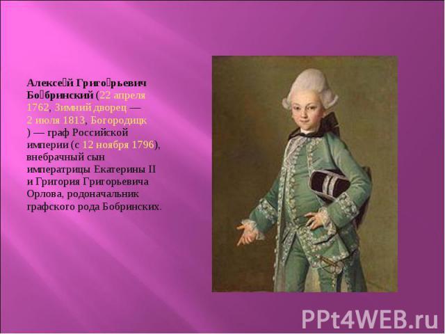 Алексе й Григо рьевич Бо бринский (22 апреля 1762, Зимний дворец— 2 июля 1813, Богородицк)— граф Российской империи (с 12 ноября 1796), внебрачный сын императрицы Екатерины II и Григория Григорьевича Орлова, родоначальник графского рода …