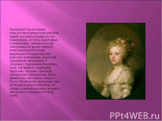Екатерина II была тонким психологом и прекрасным знатоком людей, она умело подбирала себе помощников, не боясь людей ярких и талантливых. Именно поэтому екатерининское время отмечено появлением целой плеяды выдающихся государственных деятелей, полко…