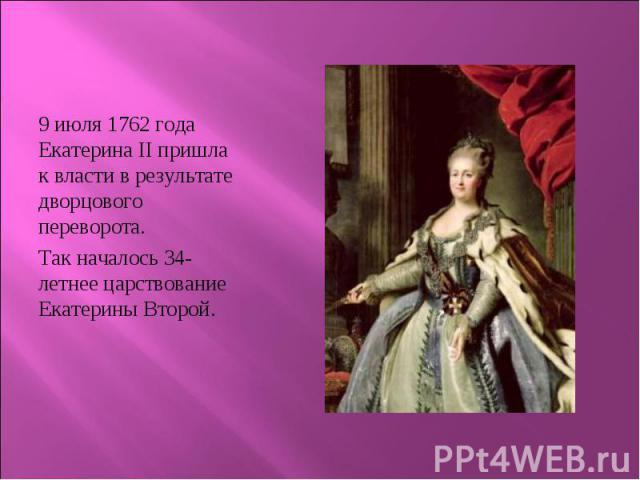 9 июля 1762 года Екатерина II пришла к власти в результате дворцового переворота. 9 июля 1762 года Екатерина II пришла к власти в результате дворцового переворота. Так началось 34-летнее царствование Екатерины Второй.