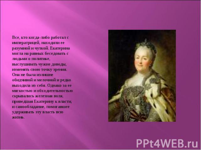 Все, кто когда-либо работал с императрицей, находили ее разумной и чуткой. Екатерина могла на равных беседовать с людьми о политике, выслушивать чужие доводы, изменять свою точку зрения. Она не была излишне обидчивой и мелочной и редко выходила из с…