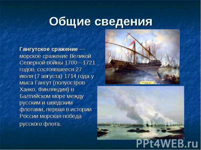 Гангутское сражение— морское сражение Великой Северной войны 1700—1721 годов, состоявшееся 27 июля (7 августа) 1714 года у мыса Гангут (полуостров Ханко, Финляндия) в Балтийском море между русским и шведским флотами, первая в истории России мо…