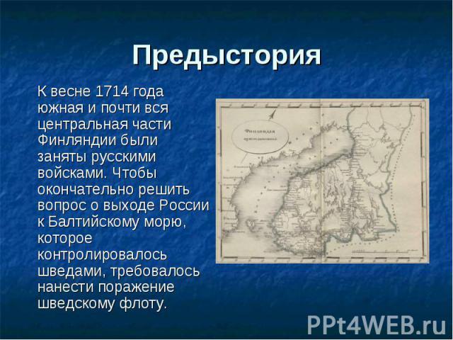 К весне 1714 года южная и почти вся центральная части Финляндии были заняты русскими войсками. Чтобы окончательно решить вопрос о выходе России к Балтийскому морю, которое контролировалось шведами, требовалось нанести поражение шведскому флоту. К ве…