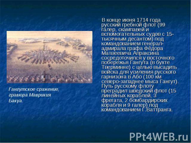 В конце июня 1714 года русский гребной флот (99 галер, скампавей и вспомогательных судов с 15-тысячным десантом) под командованием генерал-адмирала графа Фёдора Матвеевича Апраксина сосредоточился у восточного побережья Гангута (в бухте Тверминне) с…