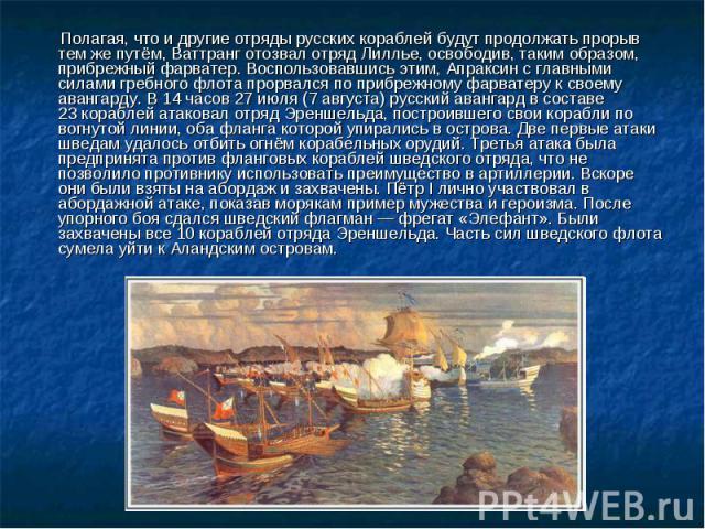 Полагая, что и другие отряды русских кораблей будут продолжать прорыв тем же путём, Ваттранг отозвал отряд Лиллье, освободив, таким образом, прибрежный фарватер. Воспользовавшись этим, Апраксин с главными силами гребного флота прорвался по прибрежно…