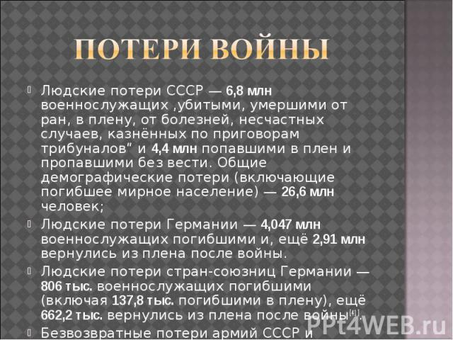 """Людские потери СССР— 6,8 млн военнослужащих ,убитыми, умершими от ран, в плену, от болезней, несчастных случаев, казнённых по приговорам трибуналов"""" и 4,4 млн попавшими в плен и пропавшими без вести. Общие демографические потери (включающие по…"""