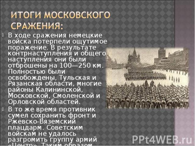 В ходе сражения немецкие войска потерпели ощутимое поражение. В результате контрнаступления и общего наступления они были отброшены на 100—250км. Полностью были освобождены, Тульская и Рязанская области, многие районы Калининской, Московской, …