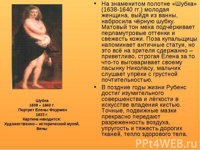 На знаменитом полотне «Шубка» (1638-1640 гг.) молодая женщина, выйдя из ванны, набросила чёрную шубку. Матовый тон меха подчёркивает перламутровые оттенки и свежесть кожи. Поза купальщицы напоминает античные статуи, но это всё на зрителя сдержанно –…