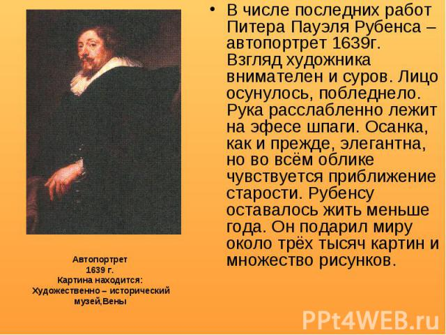 В числе последних работ Питера Пауэля Рубенса – автопортрет 1639г. Взгляд художника внимателен и суров. Лицо осунулось, побледнело. Рука расслабленно лежит на эфесе шпаги. Осанка, как и прежде, элегантна, но во всём облике чувствуется приближение ст…