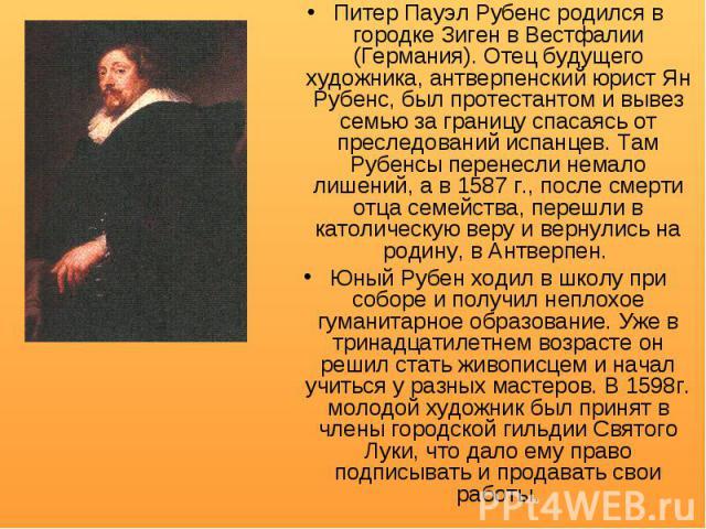 Питер Пауэл Рубенс родился в городке Зиген в Вестфалии (Германия). Отец будущего художника, антверпенский юрист Ян Рубенс, был протестантом и вывез семью за границу спасаясь от преследований испанцев. Там Рубенсы перенесли немало лишений, а в 1587 г…