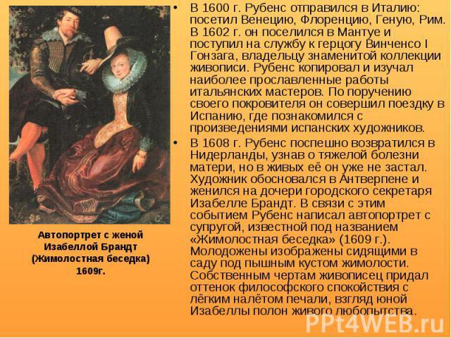 В 1600 г. Рубенс отправился в Италию: посетил Венецию, Флоренцию, Геную, Рим. В 1602 г. он поселился в Мантуе и поступил на службу к герцогу Винченсо I Гонзага, владельцу знаменитой коллекции живописи. Рубенс копировал и изучал наиболее прославленны…