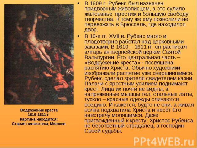 В 1609 г. Рубенс был назначен придворным живописцем, а это сулило жалованье, престиж и большую свободу творчества. К тому же ему позволили не переезжать в Брюссель, где находился двор. В 1609 г. Рубенс был назначен придворным живописцем, а это сулил…