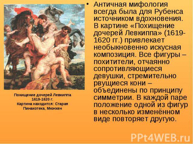 Античная мифология всегда была для Рубенса источником вдохновения. В картине «Похищение дочерей Левкиппа» (1619-1620 гг.) привлекает необыкновенно искусная композиция. Все фигуры – похитители, отчаянно сопротивляющиеся девушки, стремительно рвущиеся…