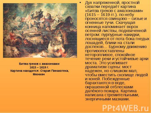 Дух напряженной, яростной схватки передаёт картина «Битва греков с амазонками» (1615 – 1619 гг.). по небу проносятся свинцово – сизые и огненные тучи. Скачущая конница напоминает ворох осенней листвы, подхваченной ветром: пурпурные накидки, лоснящие…