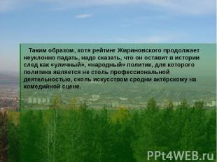 Таким образом, хотя рейтинг Жириновского продолжает неуклонно падать, надо сказа
