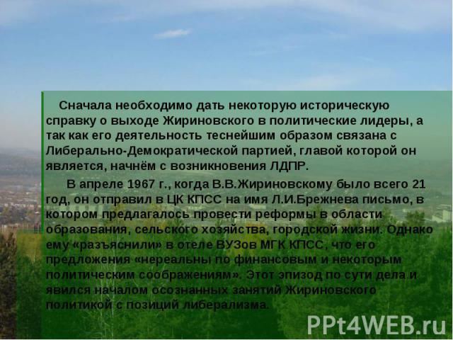 Сначала необходимо дать некоторую историческую справку о выходе Жириновского в политические лидеры, а так как его деятельность теснейшим образом связана с Либерально-Демократической партией, главой которой он является, начнём с возникновения ЛДПР. В…