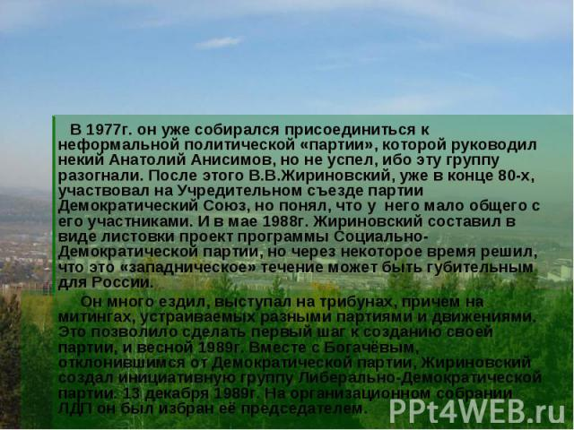 В 1977г. он уже собирался присоединиться к неформальной политической «партии», которой руководил некий Анатолий Анисимов, но не успел, ибо эту группу разогнали. После этого В.В.Жириновский, уже в конце 80-х, участвовал на Учредительном съезде партии…