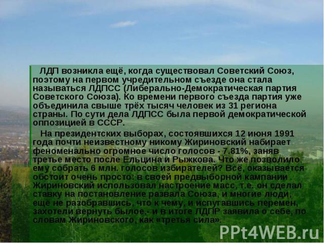 ЛДП возникла ещё, когда существовал Советский Союз, поэтому на первом учредительном съезде она стала называться ЛДПСС (Либерально-Демократическая партия Советского Союза). Ко времени первого съезда партия уже объединила свыше трёх тысяч человек из 3…