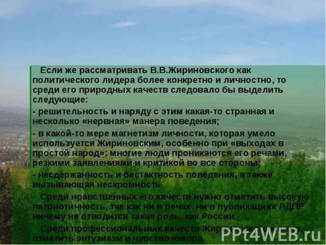 Если же рассматривать В.В.Жириновского как политического лидера более конкретно и личностно, то среди его природных качеств следовало бы выделить следующие: - решительность и наряду с этим какая-то странная и несколько «нервная» манера поведения; - …