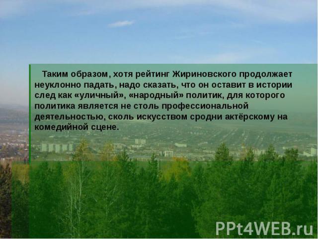 Таким образом, хотя рейтинг Жириновского продолжает неуклонно падать, надо сказать, что он оставит в истории след как «уличный», «народный» политик, для которого политика является не столь профессиональной деятельностью, сколь искусством сродни актё…