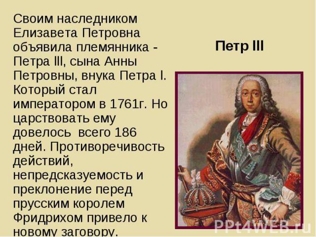 Своим наследником Елизавета Петровна объявила племянника - Петра lll, сына Анны Петровны, внука Петра l. Который стал императором в 1761г. Но царствовать ему довелось всего 186 дней. Противоречивость действий, непредсказуемость и преклонение перед п…