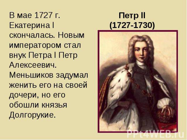 В мае 1727 г. Екатерина l скончалась. Новым императором стал внук Петра l Петр Алексеевич. Меньшиков задумал женить его на своей дочери, но его обошли князья Долгорукие. В мае 1727 г. Екатерина l скончалась. Новым императором стал внук Петра l Петр …