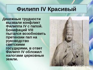 Денежные трудности вызвали конфликт Филиппа IV с папой. Бонифаций VIII пытался в