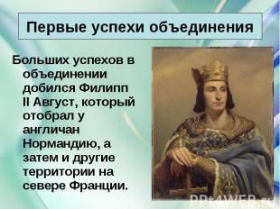 Больших успехов в объединении добился Филипп II Август, который отобрал у англич