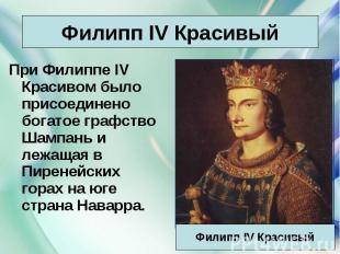 При Филиппе IV Красивом было присоединено богатое графство Шампань и лежащая в П