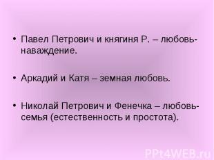 Павел Петрович и княгиня Р. – любовь-наваждение. Аркадий и Катя – земная любовь.