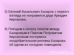 3) Евгений Васильевич Базаров с первого взгляда не понравился дяде Аркадия Кирса