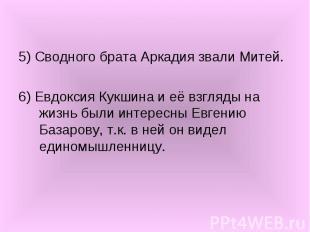 5) Сводного брата Аркадия звали Митей. 6) Евдоксия Кукшина и её взгляды на жизнь