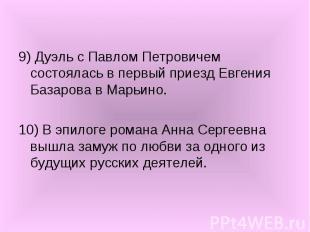 9) Дуэль с Павлом Петровичем состоялась в первый приезд Евгения Базарова в Марьи