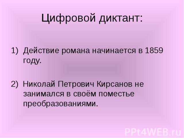 Действие романа начинается в 1859 году. 2) Николай Петрович Кирсанов не занимался в своём поместье преобразованиями.