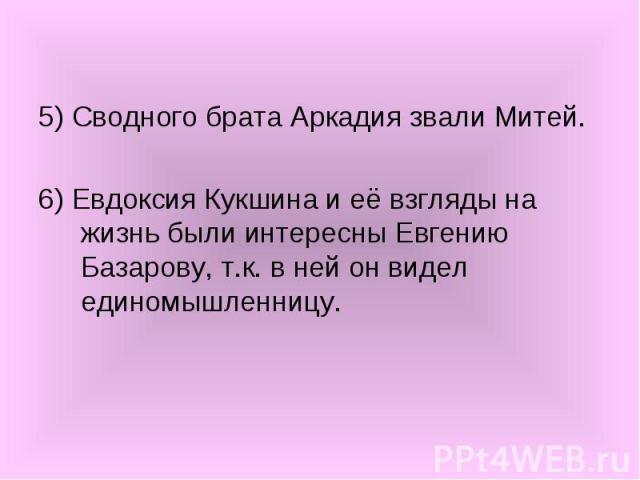 5) Сводного брата Аркадия звали Митей. 6) Евдоксия Кукшина и её взгляды на жизнь были интересны Евгению Базарову, т.к. в ней он видел единомышленницу.