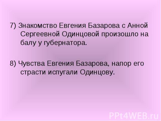 7) Знакомство Евгения Базарова с Анной Сергеевной Одинцовой произошло на балу у губернатора. 8) Чувства Евгения Базарова, напор его страсти испугали Одинцову.
