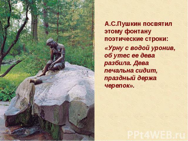 А.С.Пушкин посвятил этому фонтану поэтические строки: А.С.Пушкин посвятил этому фонтану поэтические строки: «Урну с водой уронив, об утес ее дева разбила. Дева печальна сидит, праздный держа черепок».