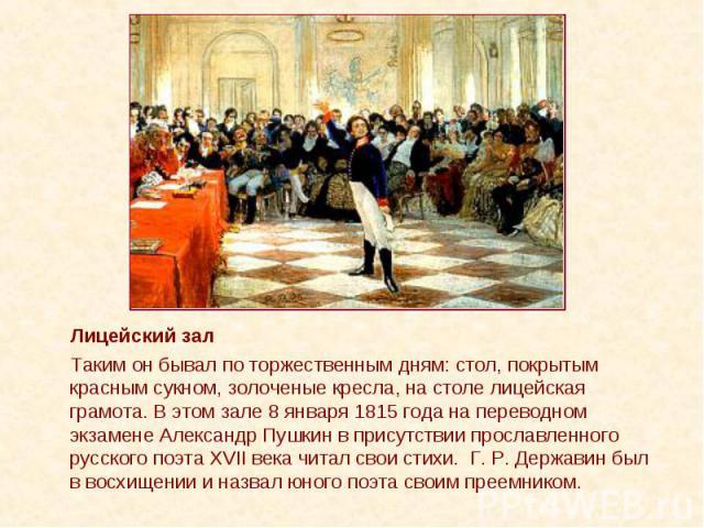 Лицейский зал Лицейский зал Таким он бывал по торжественным дням: стол, покрытым красным сукном, золоченые кресла, на столе лицейская грамота. В этом зале 8 января 1815 года на переводном экзамене Александр Пушкин в присутствии прославленного русско…
