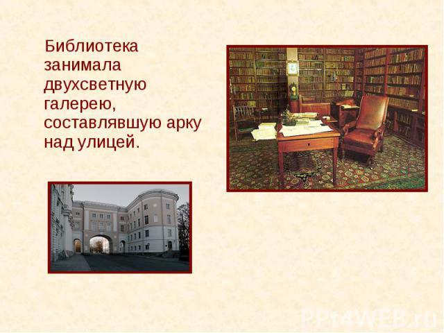 Библиотека занимала двухсветную галерею, составлявшую арку над улицей. Библиотека занимала двухсветную галерею, составлявшую арку над улицей.