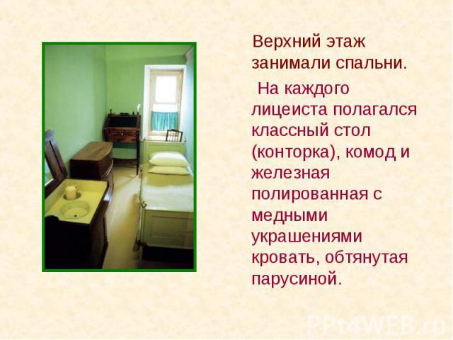 Верхний этаж занимали спальни. Верхний этаж занимали спальни. На каждого лицеиста полагался классный стол (конторка), комод и железная полированная с медными украшениями кровать, обтянутая парусиной.