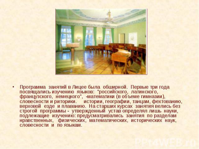 """Программа занятий в Лицее была обширной. Первые три года посвящались изучению языков: """"российского, латинского, французского, немецкого"""", -математики (в объеме гимназии), словесности и риторики. истории, географии, танцам, фехтованию, верх…"""