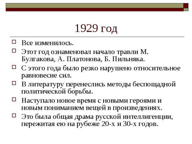 1929 год Все изменилось. Этот год ознаменовал начало травли М. Булгакова, А. Платонова, Б. Пильняка. С этого года было резко нарушено относительное равновесие сил. В литературу перенеслись методы беспощадной политической борьбы. Наступало новое врем…